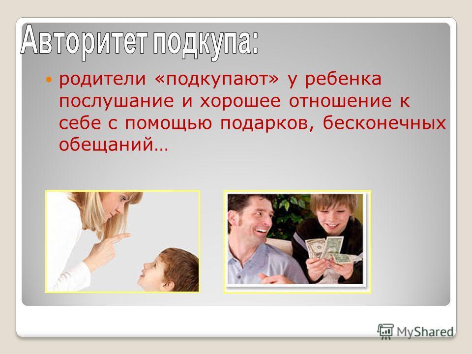 родители «подкупают» у ребенка послушание и хорошее отношение к себе с помощью подарков, бесконечных обещаний…