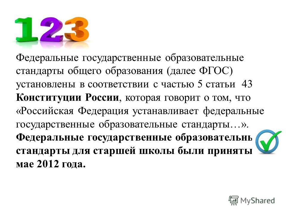 Федеральные государственные образовательные стандарты общего образования (далее ФГОС) установлены в соответствии с частью 5 статьи 43 Конституции России, которая говорит о том, что «Российская Федерация устанавливает федеральные государственные образ