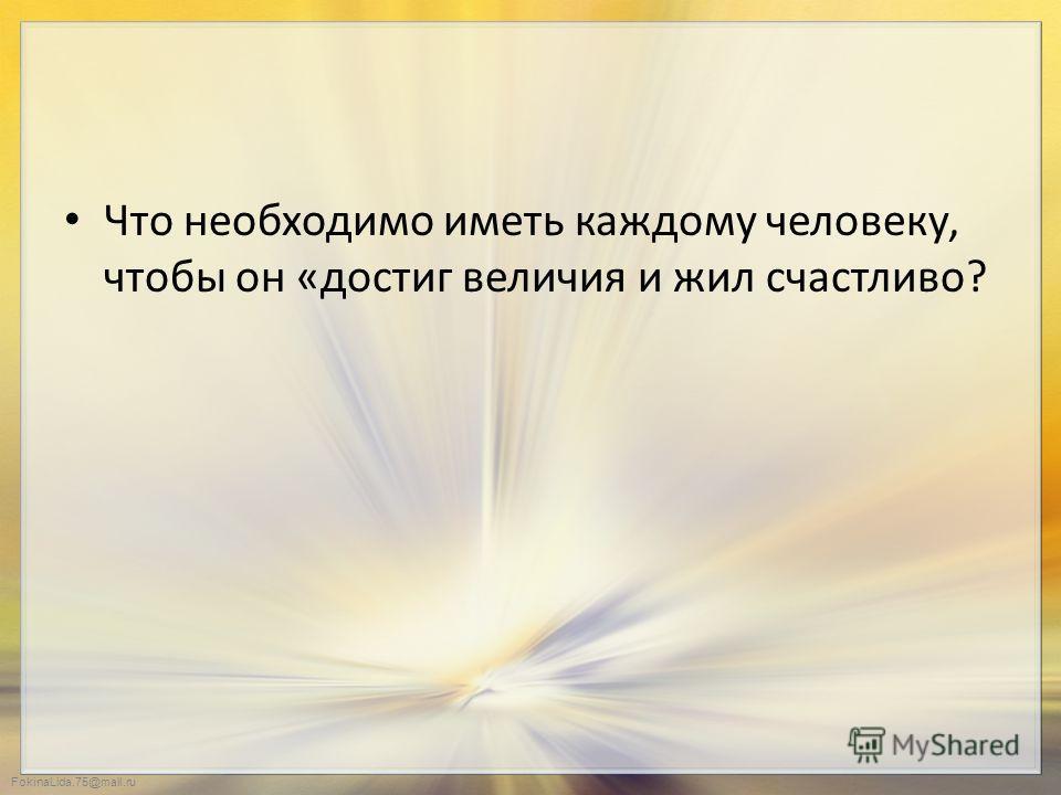 FokinaLida.75@mail.ru Что необходимо иметь каждому человеку, чтобы он «достиг величия и жил счастливо?