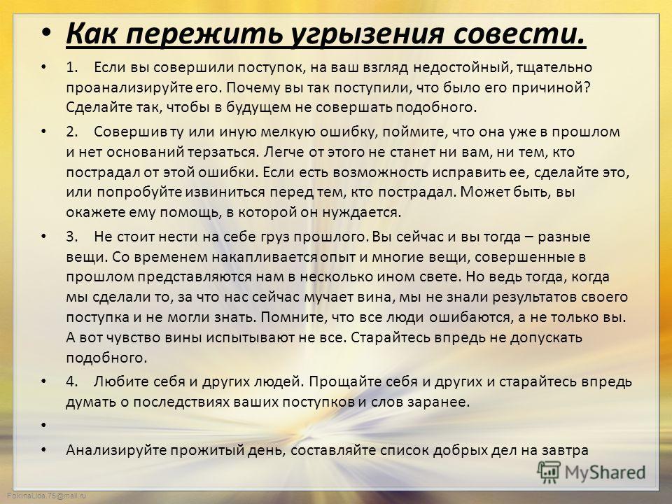 FokinaLida.75@mail.ru Как пережить угрызения совести. 1. Если вы совершили поступок, на ваш взгляд недостойный, тщательно проанализируйте его. Почему вы так поступили, что было его причиной? Сделайте так, чтобы в будущем не совершать подобного. 2. Со