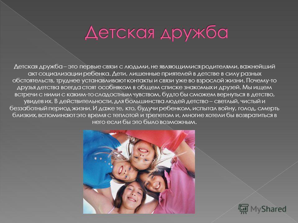 Детская дружба – это первые связи с людьми, не являющимися родителями, важнейший акт социализации ребенка. Дети, лишенные приятелей в детстве в силу разных обстоятельств, труднее устанавливают контакты и связи уже во взрослой жизни. Почему-то друзья