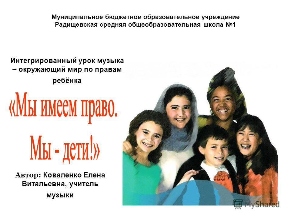 Муниципальное бюджетное образовательное учреждение Радищевская средняя общеобразовательная школа 1 Интегрированный урок музыка – окружающий мир по правам ребёнка Автор: Коваленко Елена Витальевна, учитель музыки