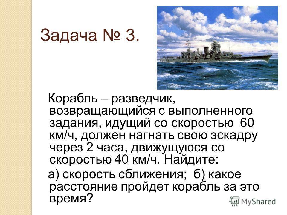 Задача 3. Корабль – разведчик, возвращающийся с выполненного задания, идущий со скоростью 60 км/ч, должен нагнать свою эскадру через 2 часа, движущуюся со скоростью 40 км/ч. Найдите: а) скорость сближения; б) какое расстояние пройдет корабль за это в