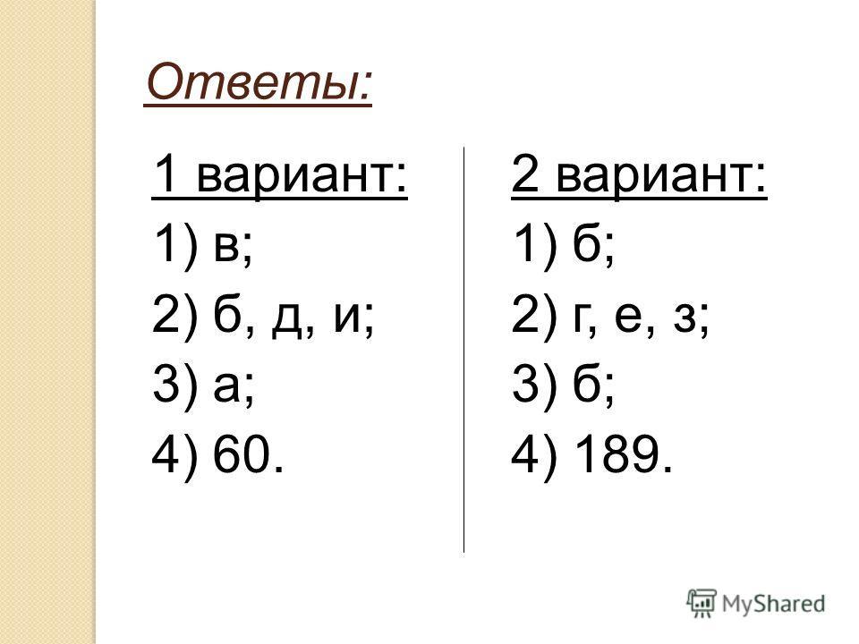 Ответы: 1 вариант: 1) в; 2) б, д, и; 3) а; 4) 60. 2 вариант: 1) б; 2) г, е, з; 3) б; 4) 189.