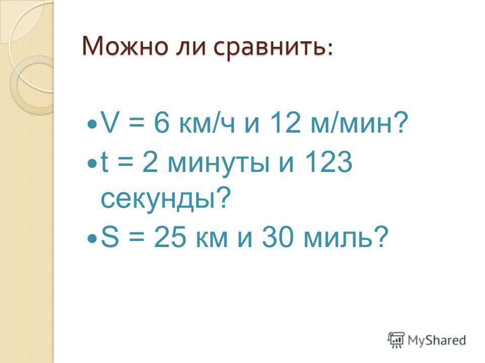 Можно ли сравнить : V = 6 км/ч и 12 м/мин? t = 2 минуты и 123 секунды? S = 25 км и 30 миль?
