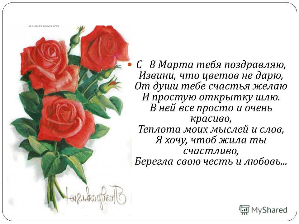 С 8 Марта тебя поздравляю, Извини, что цветов не дарю, От души тебе счастья желаю И простую открытку шлю. В ней все просто и очень красиво, Теплота моих мыслей и слов, Я хочу, чтоб жила ты счастливо, Берегла свою честь и любовь...