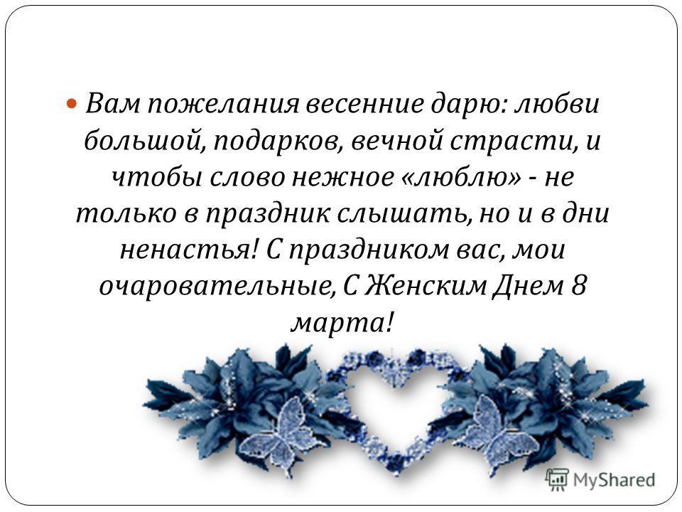 Вам пожелания весенние дарю : любви большой, подарков, вечной страсти, и чтобы слово нежное « люблю » - не только в праздник слышать, но и в дни ненастья ! С праздником вас, мои очаровательные, С Женским Днем 8 марта !