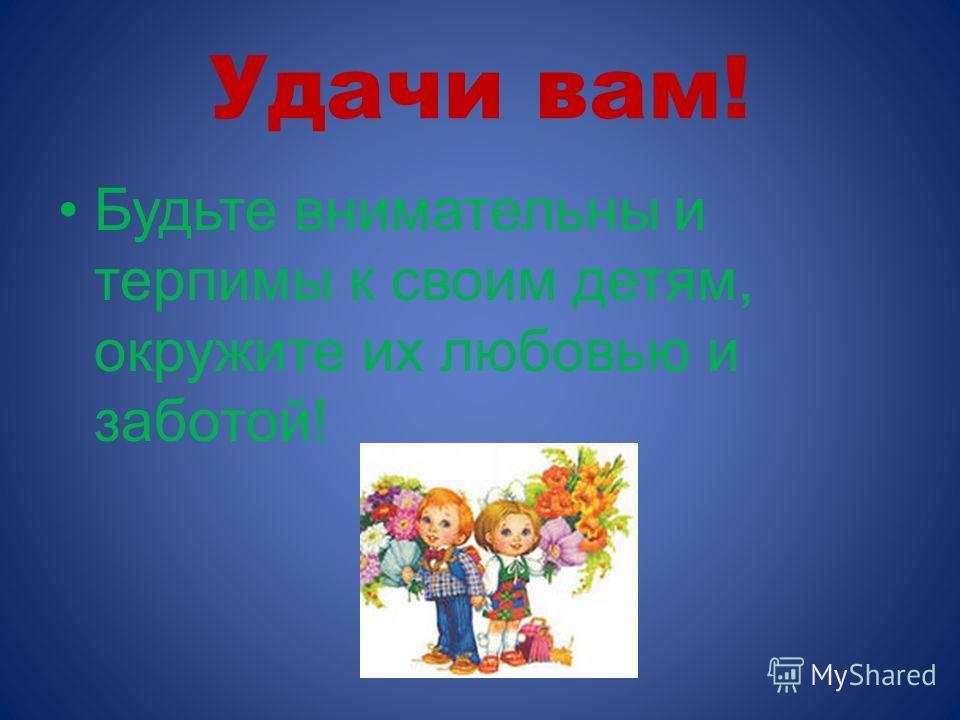 Удачи вам! Будьте внимательны и терпимы к своим детям, окружите их любовью и заботой!