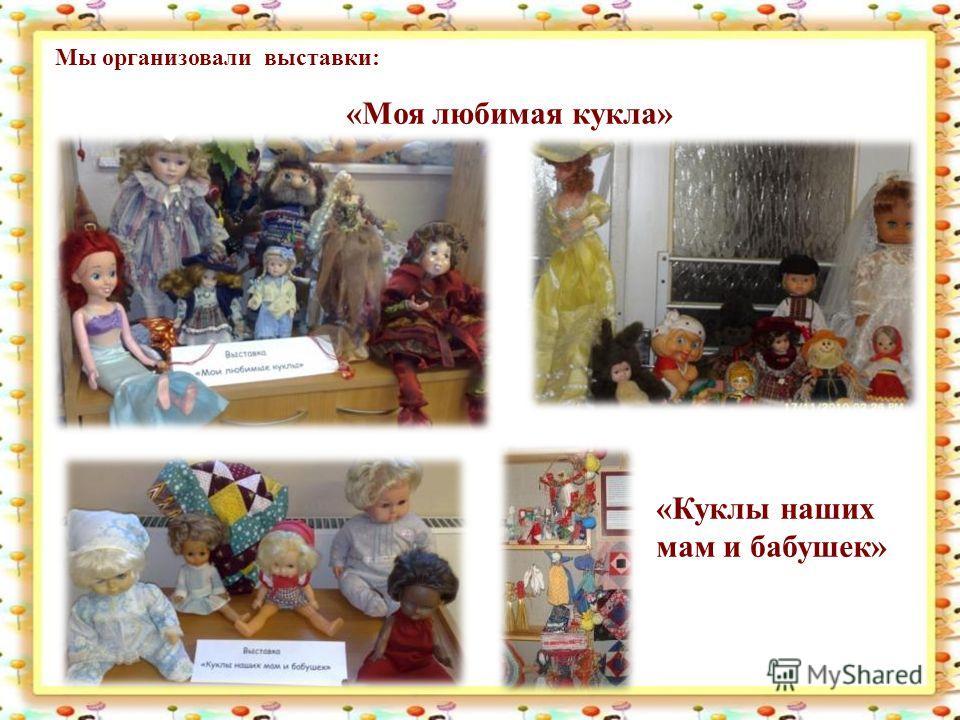 Мы организовали выставки: «Моя любимая кукла» «Куклы наших мам и бабушек»