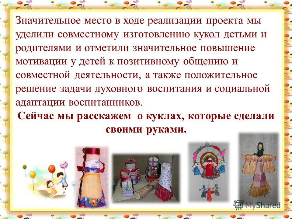 Значительное место в ходе реализации проекта мы уделили совместному изготовлению кукол детьми и родителями и отметили значительное повышение мотивации у детей к позитивному общению и совместной деятельности, а также положительное решение задачи духов