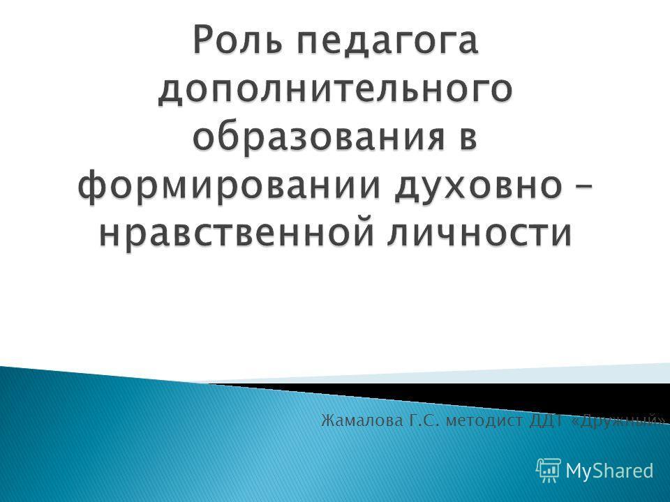 Жамалова Г.С. методист ДДТ «Дружный»