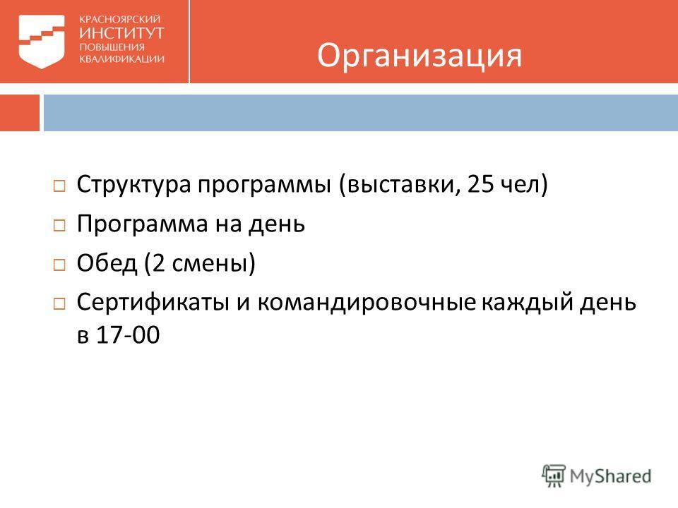 Организация Структура программы ( выставки, 25 чел ) Программа на день Обед (2 смены ) Сертификаты и командировочные каждый день в 17-00