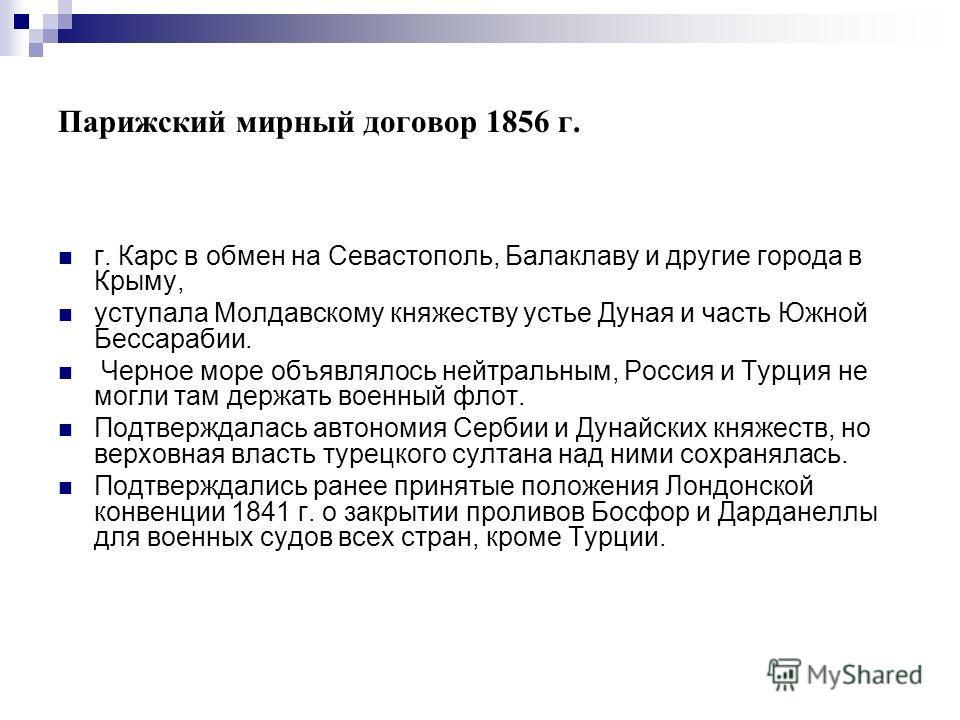 Парижский мирный договор 1856 г. г. Карс в обмен на Севастополь, Балаклаву и другие города в Крыму, уступала Молдавскому княжеству устье Дуная и часть Южной Бессарабии. Черное море объявлялось нейтральным, Россия и Турция не могли там держать военный