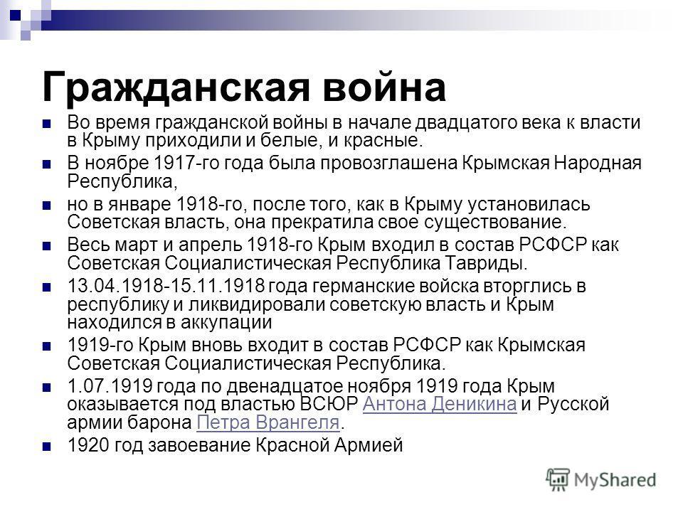 Гражданская война Во время гражданской войны в начале двадцатого века к власти в Крыму приходили и белые, и красные. В ноябре 1917-го года была провозглашена Крымская Народная Республика, но в январе 1918-го, после того, как в Крыму установилась Сове