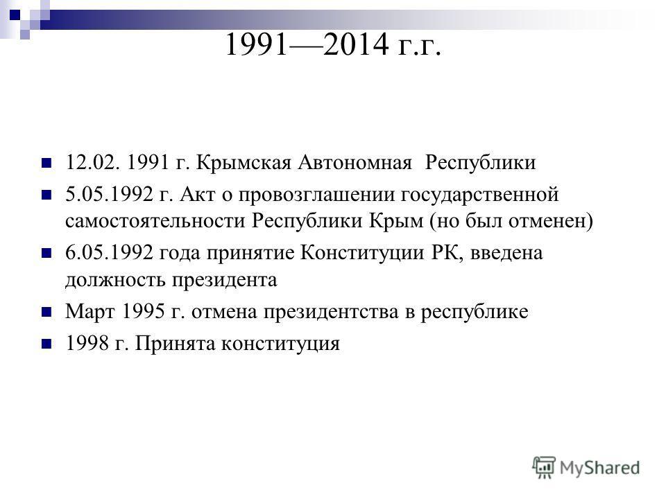 19912014 г.г. 12.02. 1991 г. Крымская Автономная Республики 5.05.1992 г. Акт о провозглашении государственной самостоятельности Республики Крым (но был отменен) 6.05.1992 года принятие Конституции РК, введена должность президента Март 1995 г. отмена