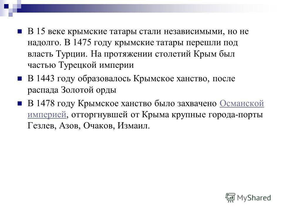 В 15 веке крымские татары стали независимыми, но не надолго. В 1475 году крымские татары перешли под власть Турции. На протяжении столетий Крым был частью Турецкой империи В 1443 году образовалось Крымское ханство, после распада Золотой орды В 1478 г