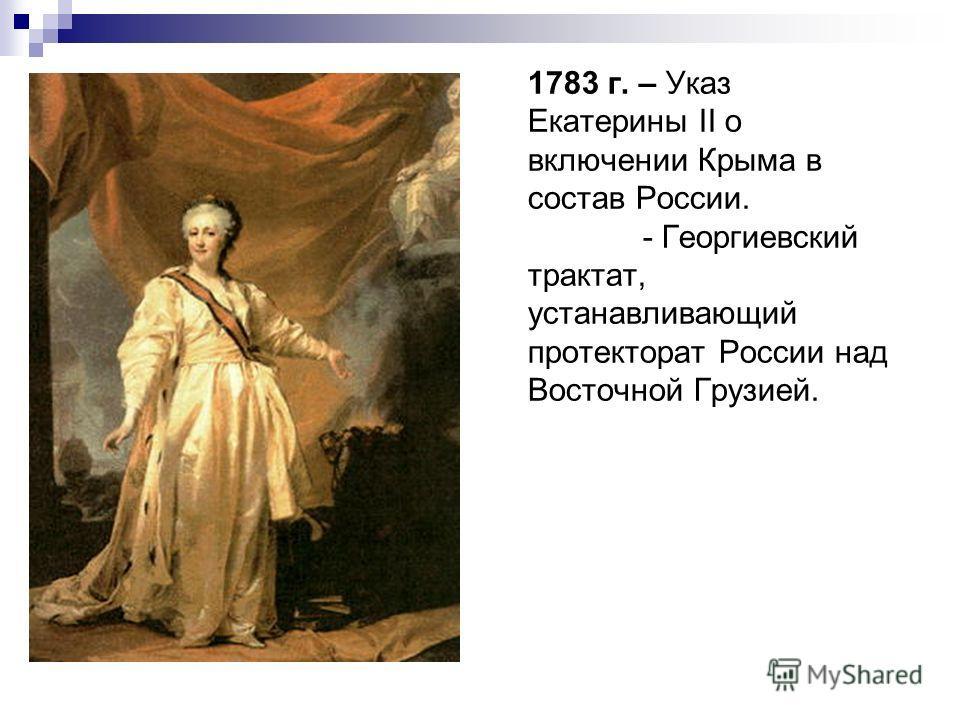 1783 г. – Указ Екатерины II о включении Крыма в состав России. - Георгиевский трактат, устанавливающий протекторат России над Восточной Грузией.