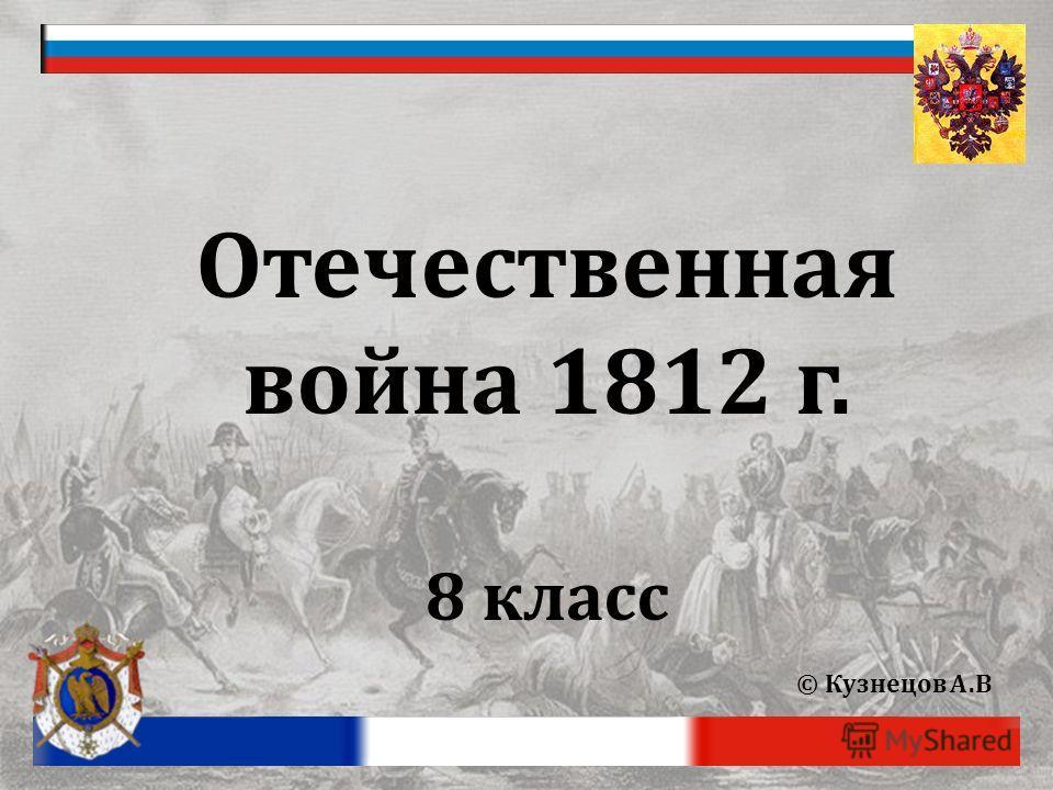 Отечественная война 1812 г. 8 класс © Кузнецов А.В