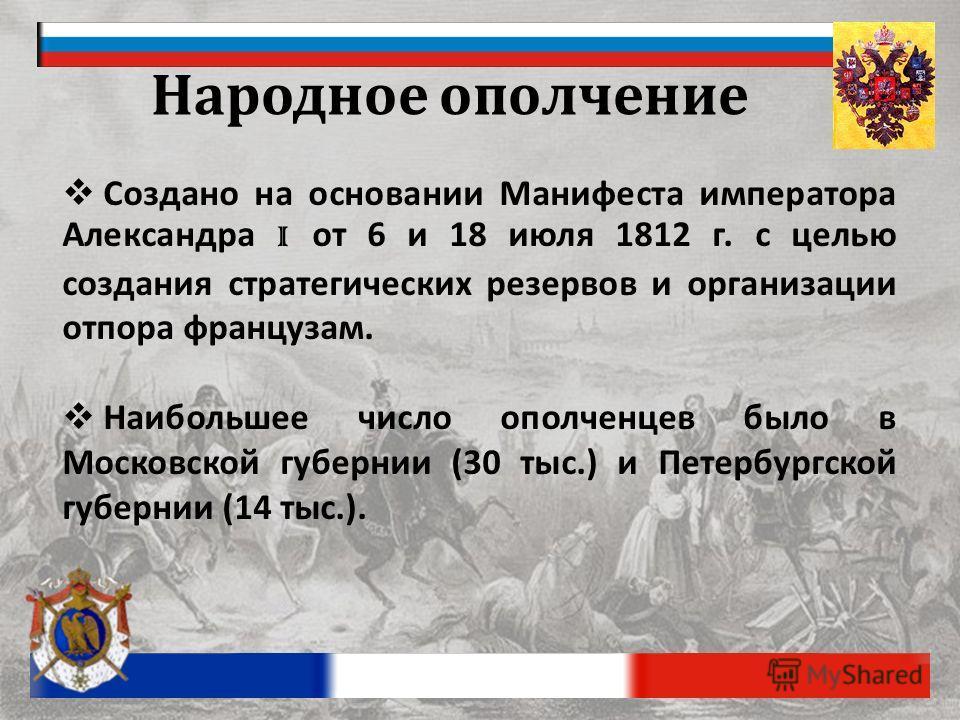 Народное ополчение Создано на основании Манифеста императора Александра I от 6 и 18 июля 1812 г. с целью создания стратегических резервов и организации отпора французам. Наибольшее число ополченцев было в Московской губернии (30 тыс.) и Петербургской