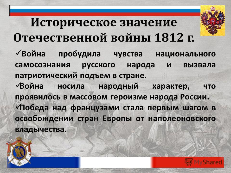 Историческое значение Отечественной войны 1812 г. Война пробудила чувства национального самосознания русского народа и вызвала патриотический подъем в стране. Война носила народный характер, что проявилось в массовом героизме народа России. Победа на