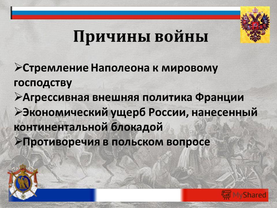 Причины войны Стремление Наполеона к мировому господству Агрессивная внешняя политика Франции Экономический ущерб России, нанесенный континентальной блокадой Противоречия в польском вопросе
