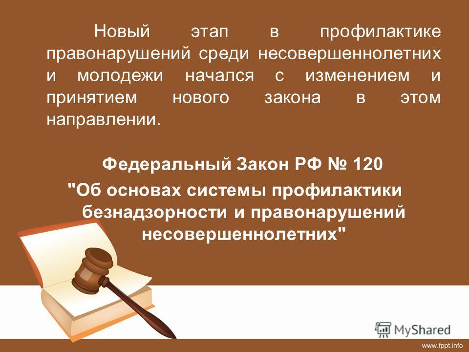 Новый этап в профилактике правонарушений среди несовершеннолетних и молодежи начался с изменением и принятием нового закона в этом направлении. Федеральный Закон РФ 120