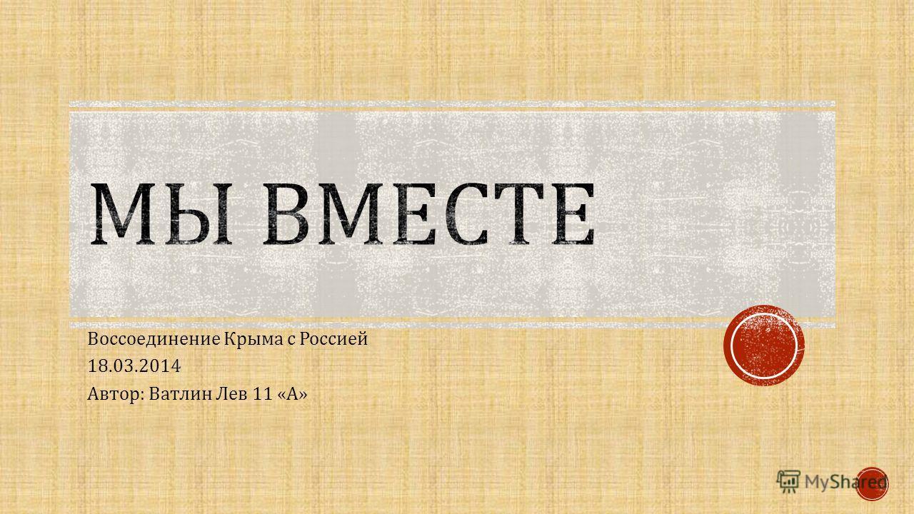 Воссоединение Крыма с Россией 18.03.2014 Автор : Ватлин Лев 11 « А »