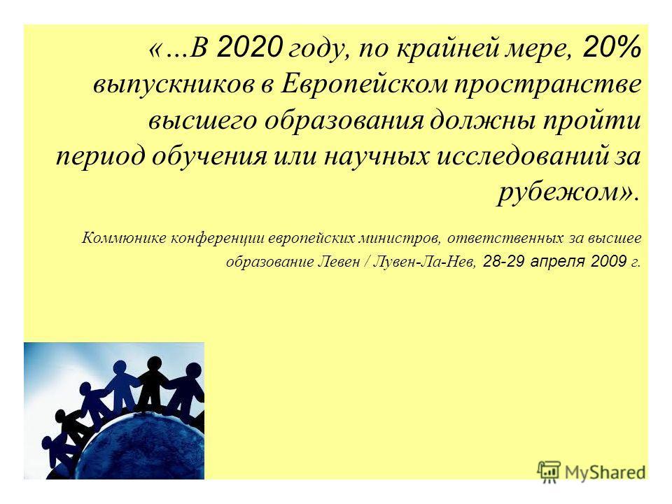 «…В 2020 году, по крайней мере, 20% выпускников в Европейском пространстве высшего образования должны пройти период обучения или научных исследований за рубежом». Коммюнике конференции европейских министров, ответственных за высшее образование Левен
