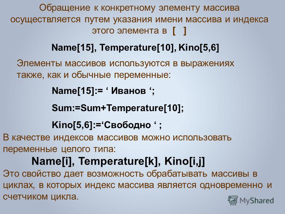 Обращение к конкретному элементу массива осуществляется путем указания имени массива и индекса этого элемента в [ ] Name[15], Temperature[10], Kino[5,6] В качестве индексов массивов можно использовать переменные целого типа: Name[i], Temperature[k],