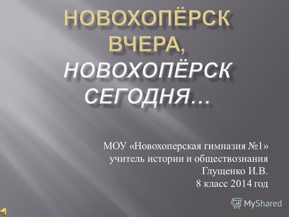 МОУ « Новохоперская гимназия 1» учитель истории и обществознания Глущенко И. В. 8 класс 2014 год