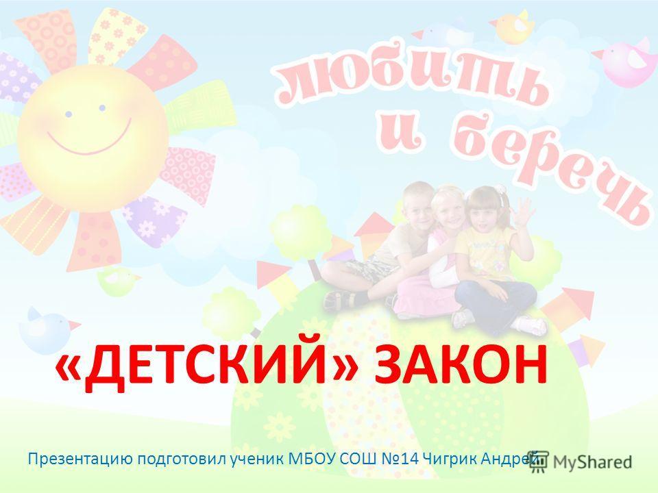 «ДЕТСКИЙ» ЗАКОН Презентацию подготовил ученик МБОУ СОШ 14 Чигрик Андрей