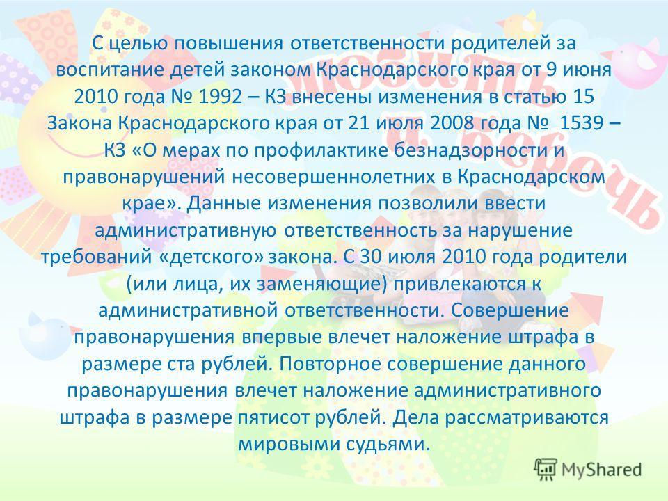 С целью повышения ответственности родителей за воспитание детей законом Краснодарского края от 9 июня 2010 года 1992 – КЗ внесены изменения в статью 15 Закона Краснодарского края от 21 июля 2008 года 1539 – КЗ «О мерах по профилактике безнадзорности