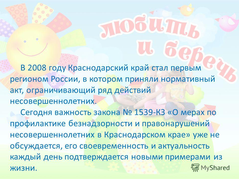 В 2008 году Краснодарский край стал первым регионом России, в котором приняли нормативный акт, ограничивающий ряд действий несовершеннолетних. Сегодня важность закона 1539-КЗ «О мерах по профилактике безнадзорности и правонарушений несовершеннолетних