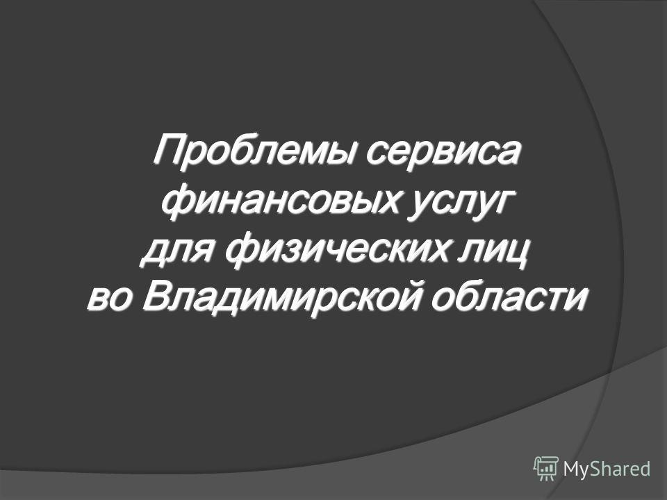 Проблемы сервиса финансовых услуг для физических лиц во Владимирской области