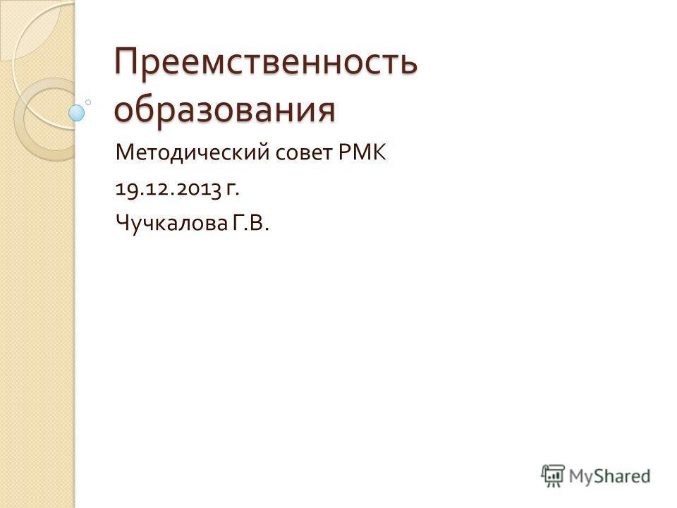 Преемственность образования Методический совет РМК 19.12.2013 г. Чучкалова Г. В.