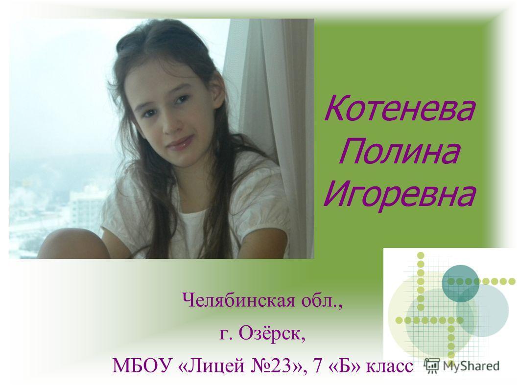 Котенева Полина Игоревна Челябинская обл., г. Озёрск, МБОУ «Лицей 23», 7 «Б» класс