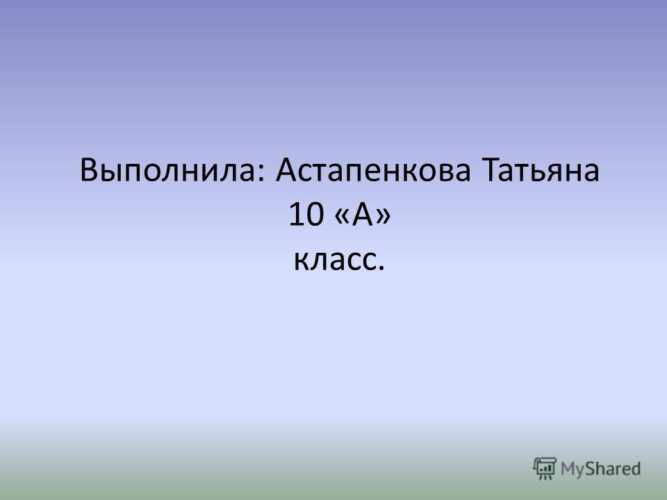 Выполнила: Астапенкова Татьяна 10 «А» класс.