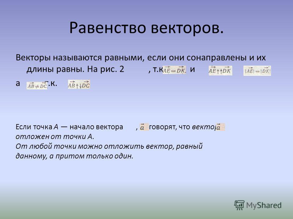 Равенство векторов. Векторы называются равными, если они сонаправлены и их длины равны. На рис. 2, т.к. и, а, т.к.. Если точка А начало вектора, то говорят, что вектор отложен от точки А. От любой точки можно отложить вектор, равный данному, а притом