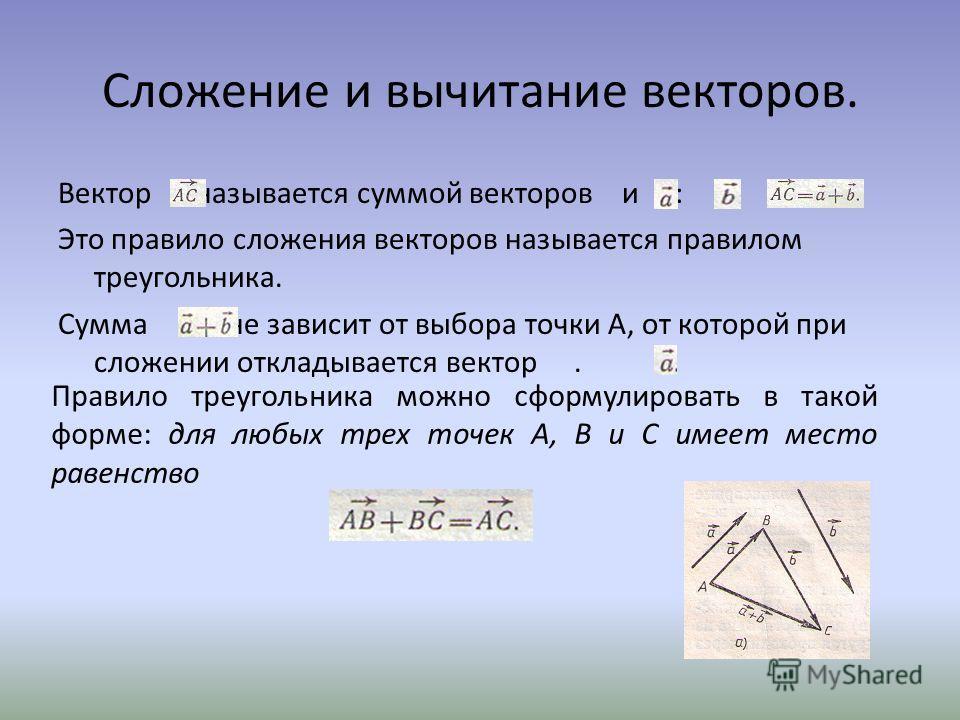 Сложение и вычитание векторов. Вектор называется суммой векторов и :. Это правило сложения векторов называется правилом треугольника. Сумма не зависит от выбора точки А, от которой при сложении откладывается вектор. Правило треугольника можно сформул