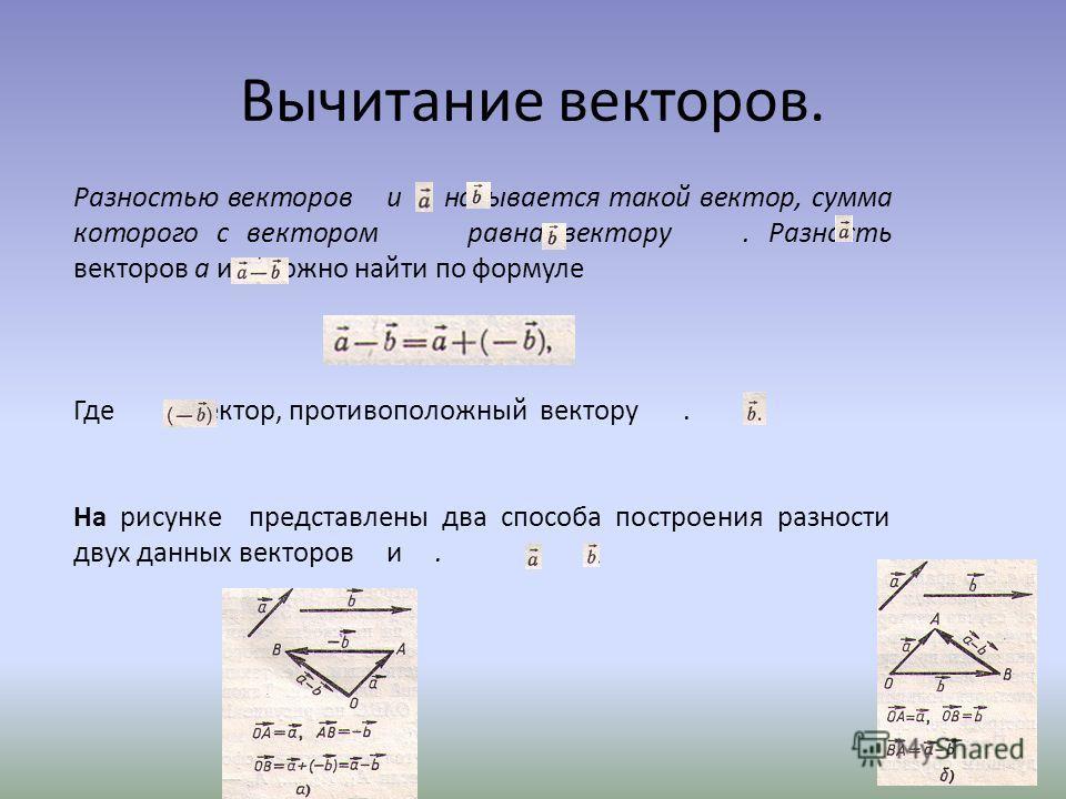 Вычитание векторов. Разностью векторов u называется такой вектор, сумма которого с вектором равна вектору. Разность векторов а и b можно найти по формуле Где - вектор, противоположный вектору. На рисунке представлены два способа построения разности д