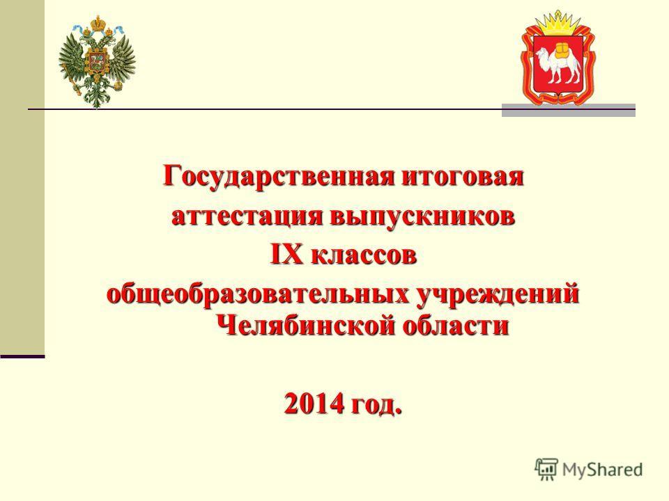 Государственная итоговая аттестация выпускников IX классов общеобразовательных учреждений Челябинской области 2014 год.