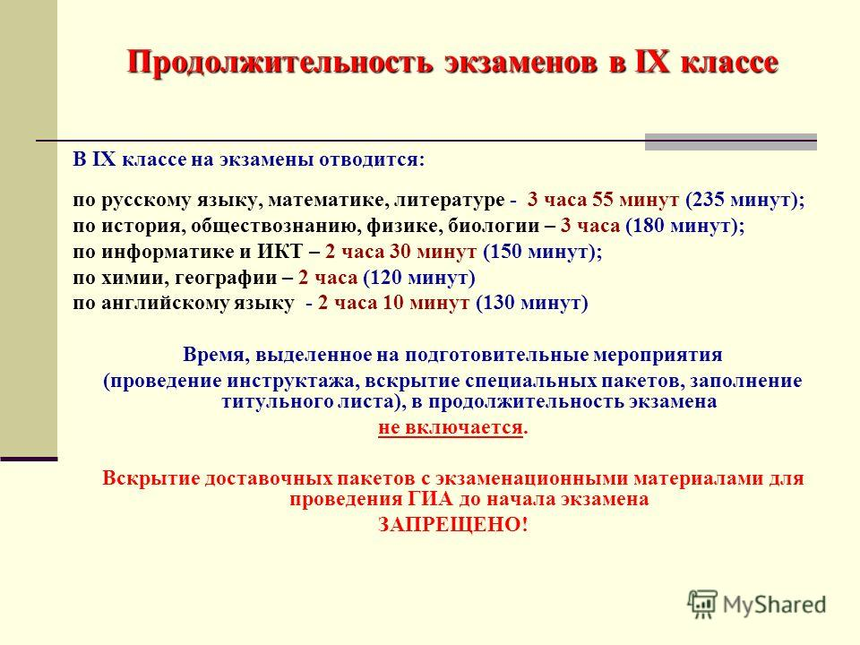 Продолжительность экзаменов в IX классе В IX классе на экзамены отводится: по русскому языку, математике, литературе - 3 часа 55 минут (235 минут); по история, обществознанию, физике, биологии – 3 часа (180 минут); по информатике и ИКТ – 2 часа 30 ми