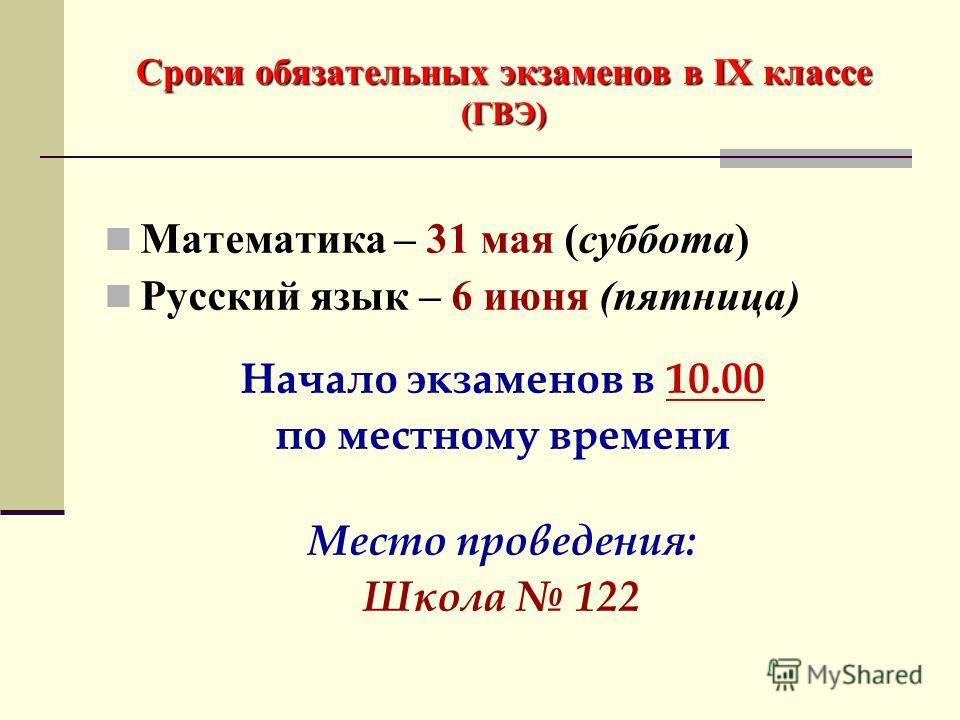 Сроки обязательных экзаменов в IX классе (ГВЭ) Математика – 31 мая (суббота) Русский язык – 6 июня (пятница) Начало экзаменов в 10.00 по местному времени Место проведения: Школа 122