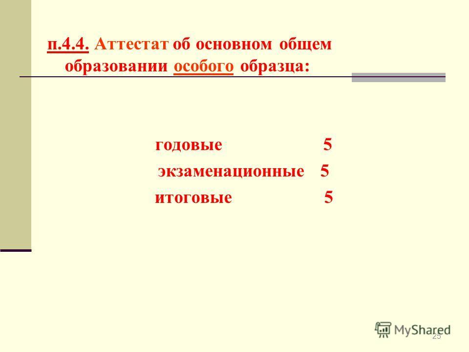 25 п.4.4. Аттестат об основном общем образовании особого образца: годовые 5 экзаменационные 5 итоговые 5