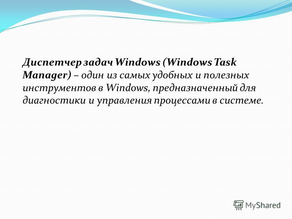 Диспетчер задач Windows (Windows Task Manager) – один из самых удобных и полезных инструментов в Windows, предназначенный для диагностики и управления процессами в системе.