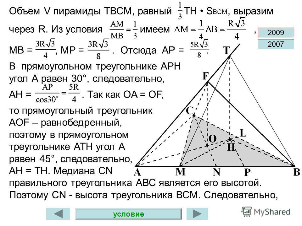 условие Объем V пирамиды ТВСМ, равный ТН S BCM, выразим через R. Из условия имеем, MB =, MP =. Отсюда АР =. В прямоугольном треугольнике АРН угол А равен 30°, следовательно, АН =. Так как OA = OF, то прямоугольный треугольник AOF – равнобедренный, по