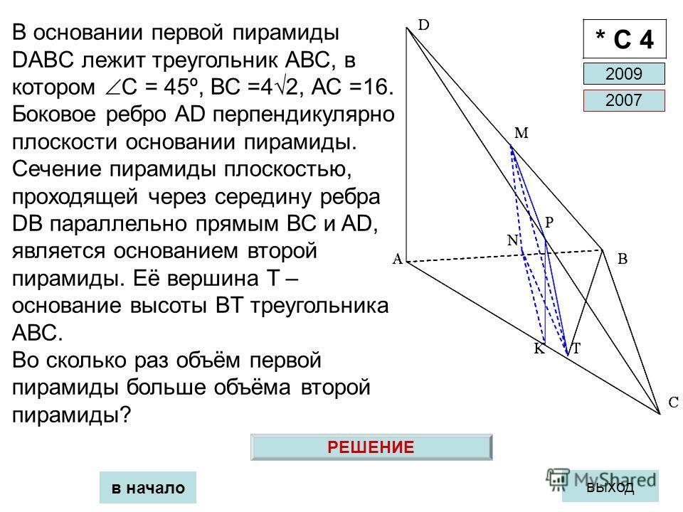 в начало выход * С 4 В основании первой пирамиды DABC лежит треугольник АВС, в котором С = 45º, ВС =42, АС =16. Боковое ребро AD перпендикулярно плоскости основании пирамиды. Сечение пирамиды плоскостью, проходящей через середину ребра DB параллельно