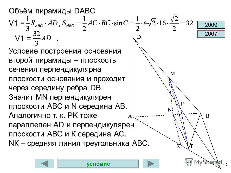 2007 2009 Объём пирамиды DABC V1 =, V1 =. Условие построения основания второй пирамиды – плоскость сечения перпендикулярна плоскости основания и проходит через середину ребра DB. Значит MN перпендикулярен плоскости АВС и N середина АВ. Аналогично т.