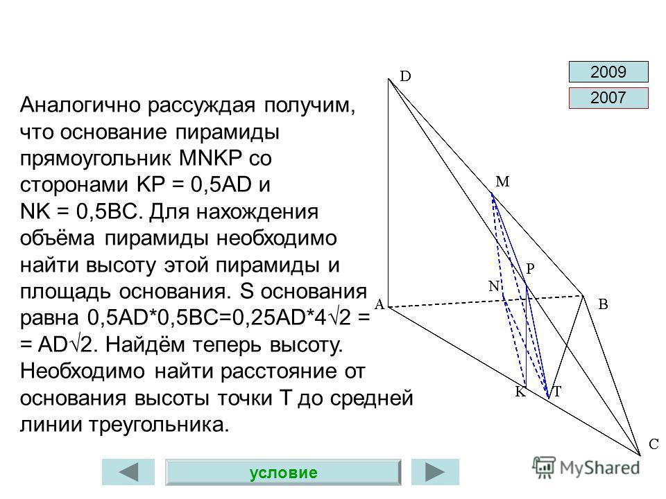 2007 2009 Аналогично рассуждая получим, что основание пирамиды прямоугольник MNKP со сторонами KP = 0,5AD и NK = 0,5BC. Для нахождения объёма пирамиды необходимо найти высоту этой пирамиды и площадь основания. S основания равна 0,5AD*0,5BC=0,25AD*42