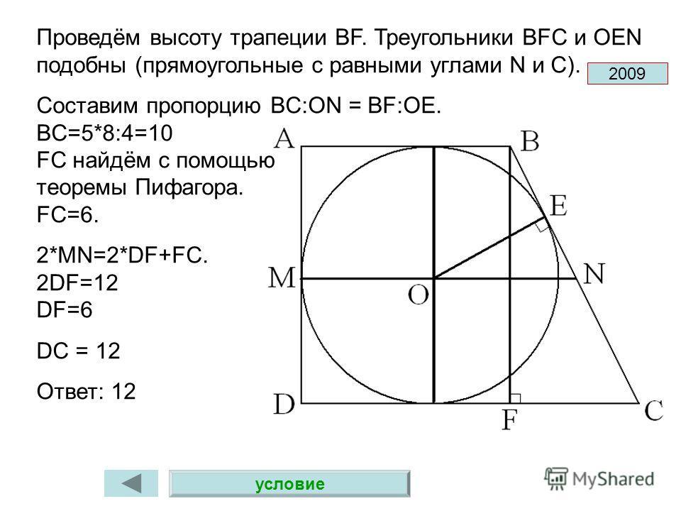 Проведём высоту трапеции BF. Треугольники BFC и OEN подобны (прямоугольные с равными углами N и C). Составим пропорцию BC:ON = BF:OE. BC=5*8:4=10 FC найдём с помощью теоремы Пифагора. FC=6. 2*MN=2*DF+FC. 2DF=12 DF=6 DC = 12 Ответ: 12 2009 условие